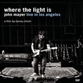 Where The Light Is: John Mayer In Los Angeles