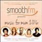 SmoothFM Presents - Music For Mum 2016